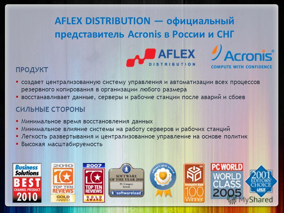 AFLEX DISTRIBUTION официальный представитель Acronis в России и СНГ ПРОДУКТ создает централизованную систему управления и автоматизации всех процессов резервного копирования в организации любого размера восстанавливает данные, серверы и рабочие станц