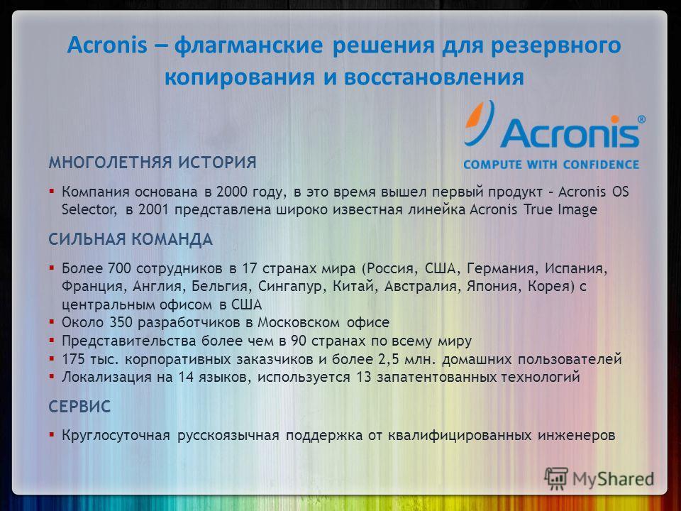 Acronis – флагманские решения для резервного копирования и восстановления МНОГОЛЕТНЯЯ ИСТОРИЯ Компания основана в 2000 году, в это время вышел первый продукт – Acronis OS Selector, в 2001 представлена широко известная линейка Acronis True Image СИЛЬН