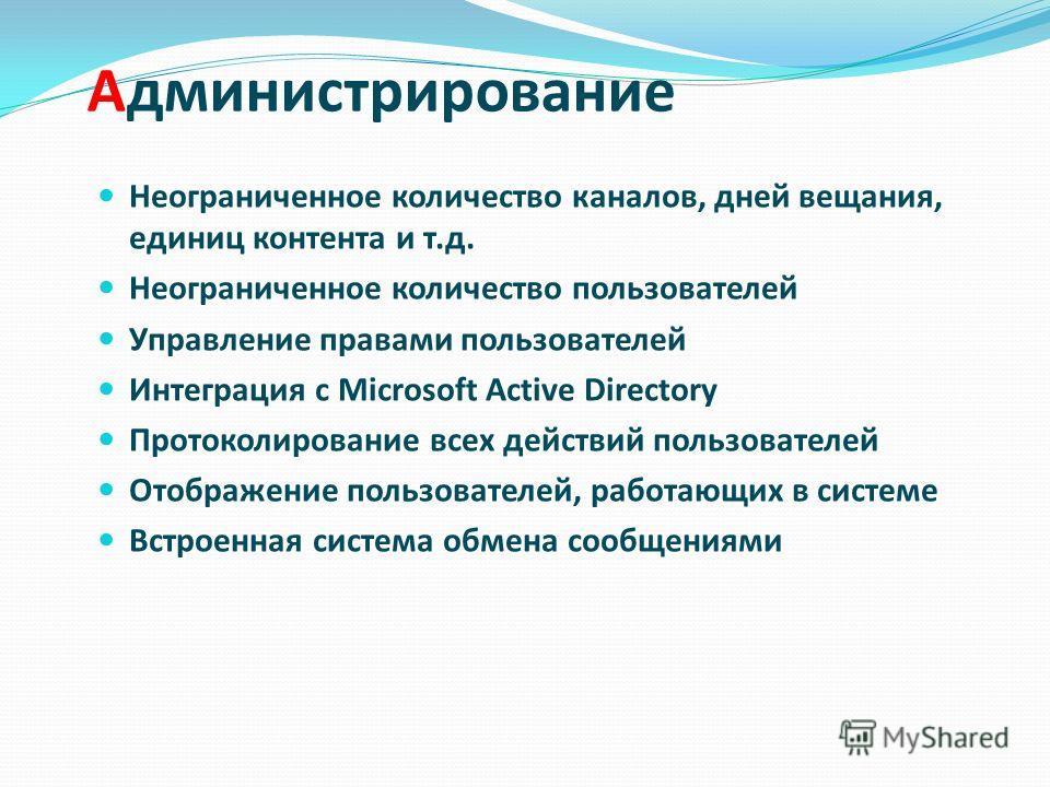 Администрирование Неограниченное количество каналов, дней вещания, единиц контента и т.д. Неограниченное количество пользователей Управление правами пользователей Интеграция с Microsoft Active Directory Протоколирование всех действий пользователей От