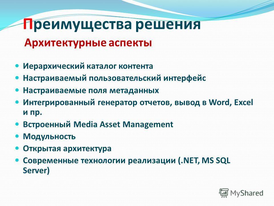 Преимущества решения Иерархический каталог контента Настраиваемый пользовательский интерфейс Настраиваемые поля метаданных Интегрированный генератор отчетов, вывод в Word, Excel и пр. Встроенный Media Asset Management Модульность Открытая архитектура