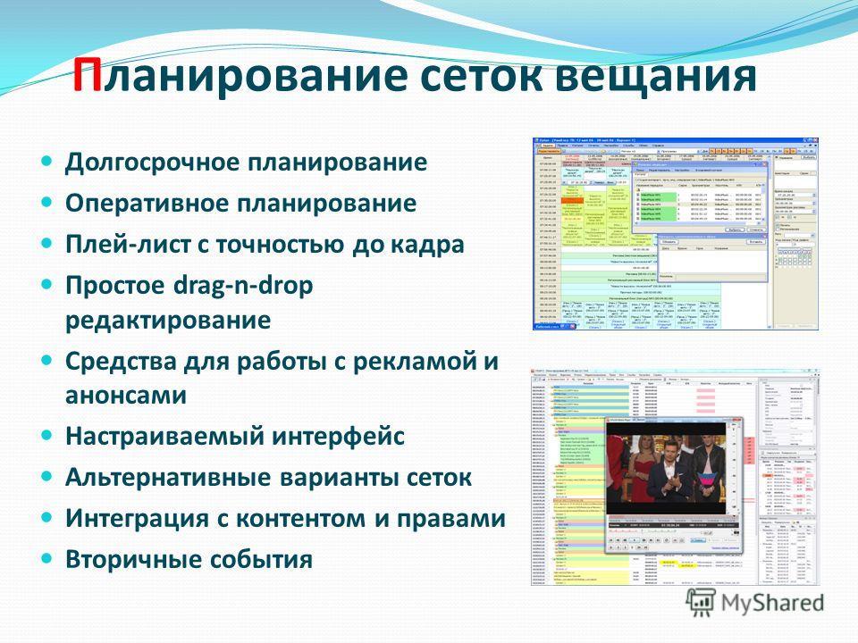 Планирование сеток вещания Долгосрочное планирование Оперативное планирование Плей-лист с точностью до кадра Простое drag-n-drop редактирование Средства для работы с рекламой и анонсами Настраиваемый интерфейс Альтернативные варианты сеток Интеграция