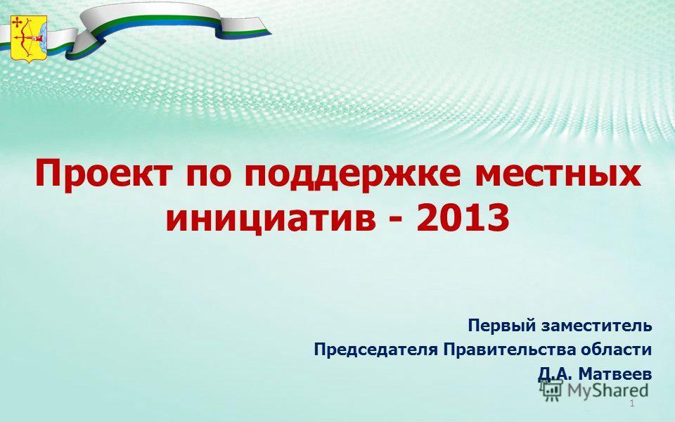 Проект по поддержке местных инициатив - 2013 Первый заместитель Председателя Правительства области Д.А. Матвеев 1