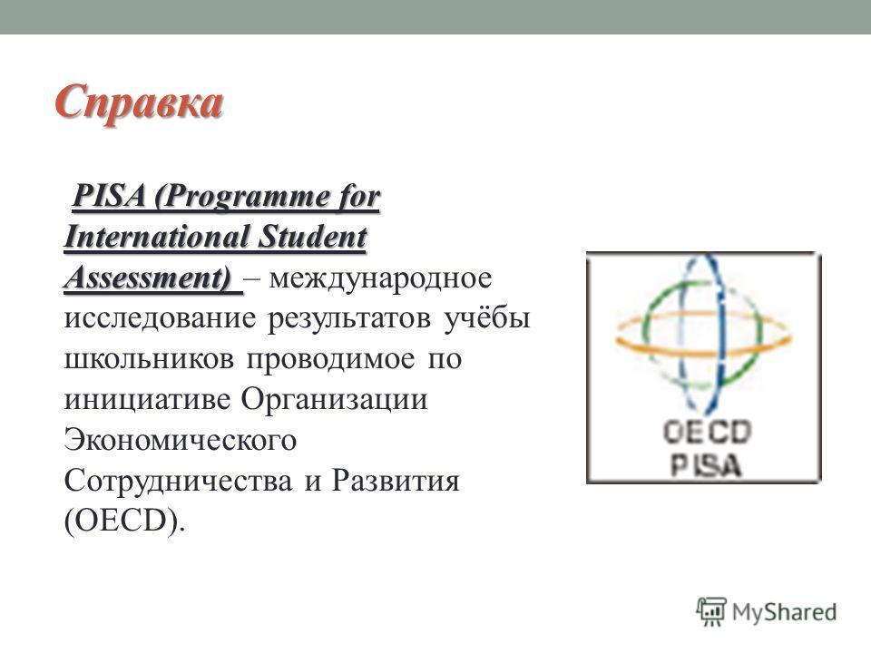 Справка PISA (Programme for International Student Assessment) PISA (Programme for International Student Assessment) – международное исследование результатов учёбы школьников проводимое по инициативе Организации Экономического Сотрудничества и Развити
