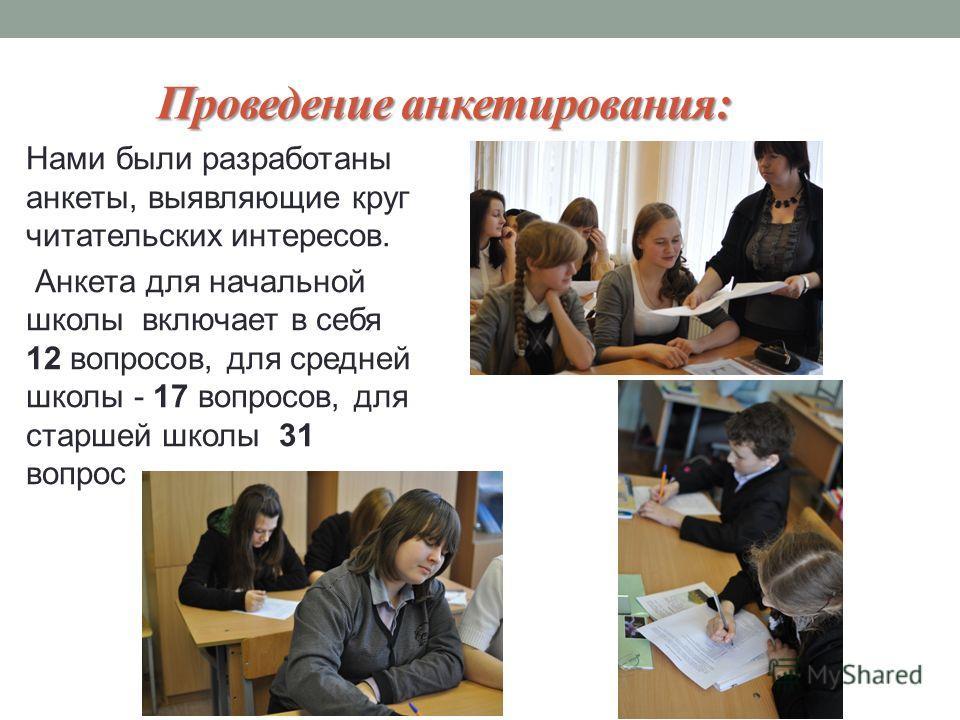 Проведение анкетирования: Нами были разработаны анкеты, выявляющие круг читательских интересов. Анкета для начальной школы включает в себя 12 вопросов, для средней школы - 17 вопросов, для старшей школы 31 вопрос