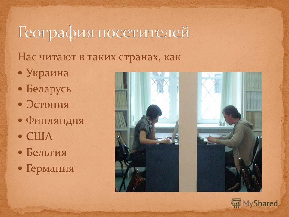 Нас читают в таких странах, как Украина Беларусь Эстония Финляндия США Бельгия Германия