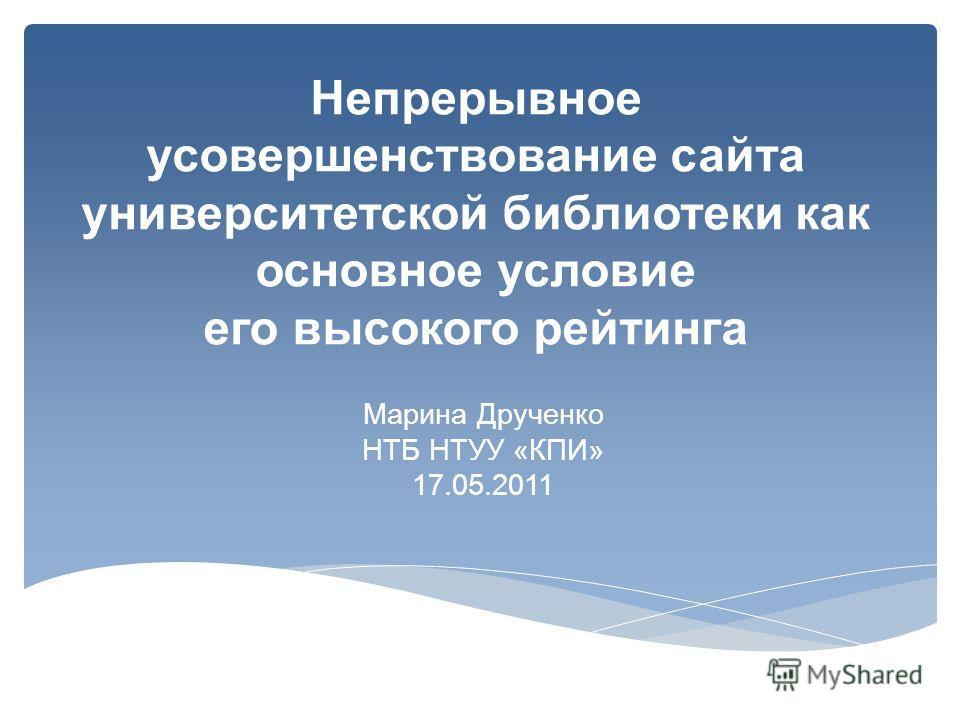 Непрерывное усовершенствование сайта университетской библиотеки как основное условие его высокого рейтинга Марина Друченко НТБ НТУУ «КПИ» 17.05.2011