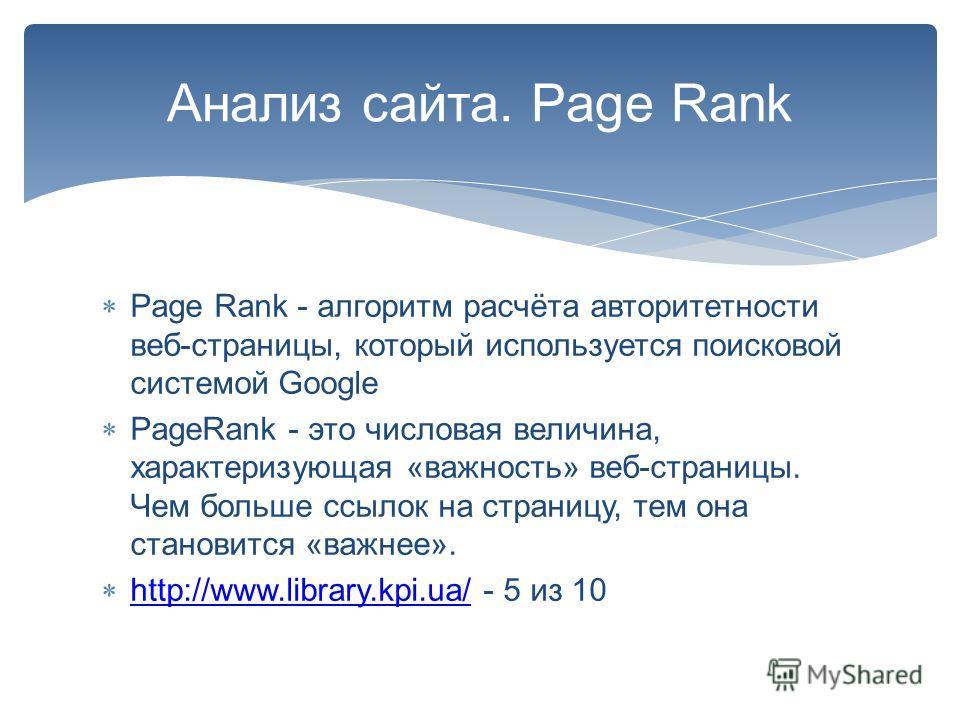 Анализ сайта. Page Rank Page Rank - алгоритм расчёта авторитетности веб-страницы, который используется поисковой системой Google PageRank - это числовая величина, характеризующая «важность» веб-страницы. Чем больше ссылок на страницу, тем она станови