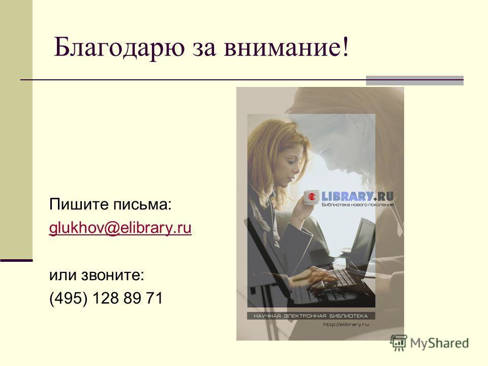 Благодарю за внимание! Пишите письма: glukhov@elibrary.ru или звоните: (495) 128 89 71
