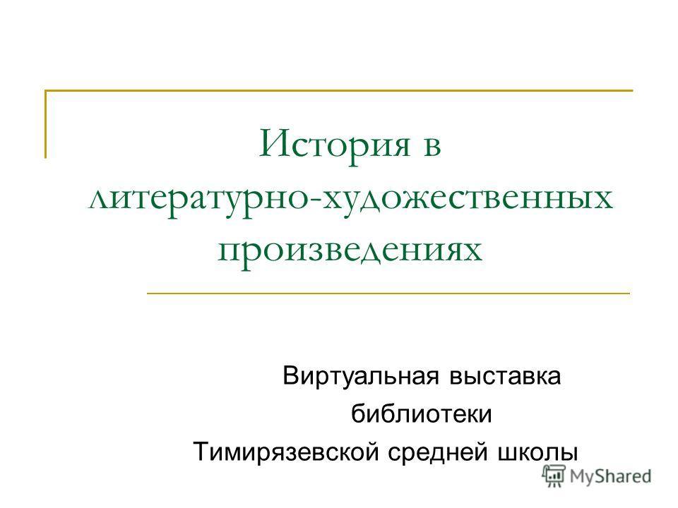 История в литературно-художественных произведениях Виртуальная выставка библиотеки Тимирязевской средней школы