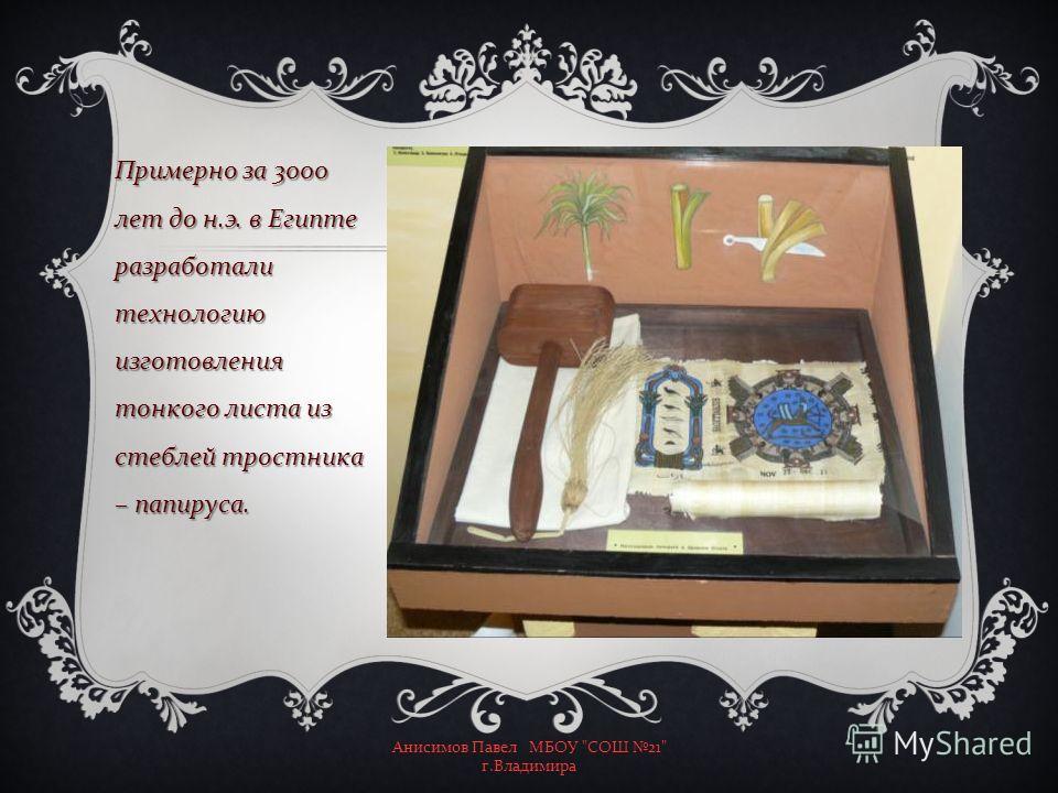 Примерно за 3000 лет до н. э. в Египте разработали технологию изготовления тонкого листа из стеблей тростника – папируса. Анисимов Павел МБОУ  СОШ 21 г. Владимира