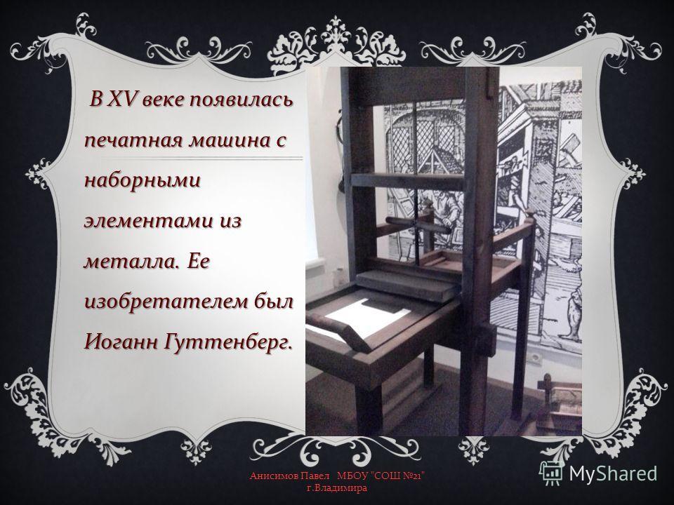 В XV веке появилась печатная машина с наборными элементами из металла. Ее изобретателем был Иоганн Гуттенберг. Анисимов Павел МБОУ  СОШ 21 г. Владимира