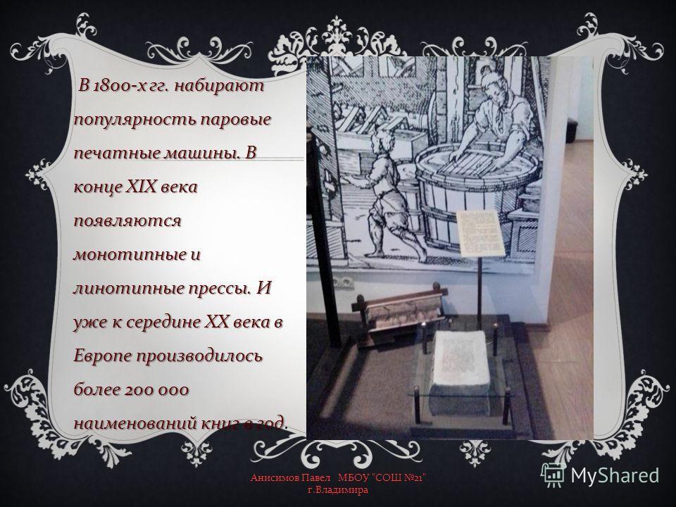 В 1800- х гг. набирают популярность паровые печатные машины. В конце XIX века появляются монотипные и линотипные прессы. И уже к середине XX века в Европе производилось более 200 000 наименований книг в год В 1800- х гг. набирают популярность паровые