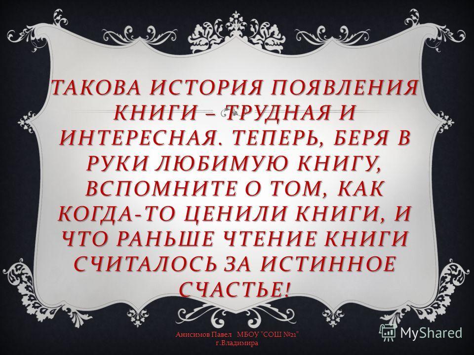 ТАКОВА ИСТОРИЯ ПОЯВЛЕНИЯ КНИГИ – ТРУДНАЯ И ИНТЕРЕСНАЯ. ТЕПЕРЬ, БЕРЯ В РУКИ ЛЮБИМУЮ КНИГУ, ВСПОМНИТЕ О ТОМ, КАК КОГДА-ТО ЦЕНИЛИ КНИГИ, И ЧТО РАНЬШЕ ЧТЕНИЕ КНИГИ СЧИТАЛОСЬ ЗА ИСТИННОЕ СЧАСТЬЕ!