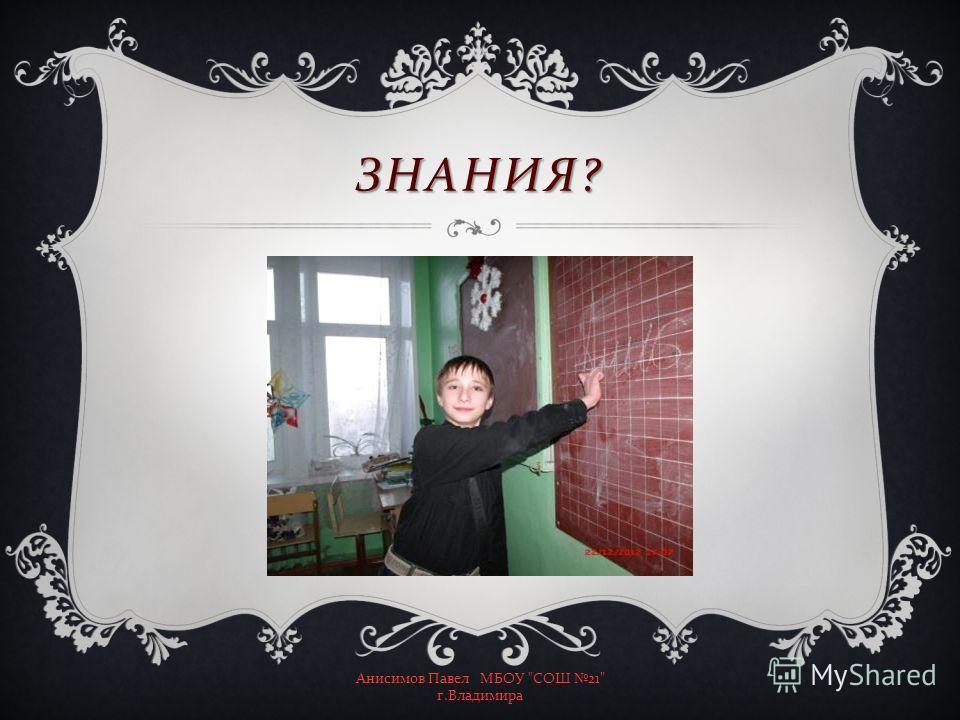 ЗНАНИЯ ? Анисимов Павел МБОУ  СОШ 21 г. Владимира