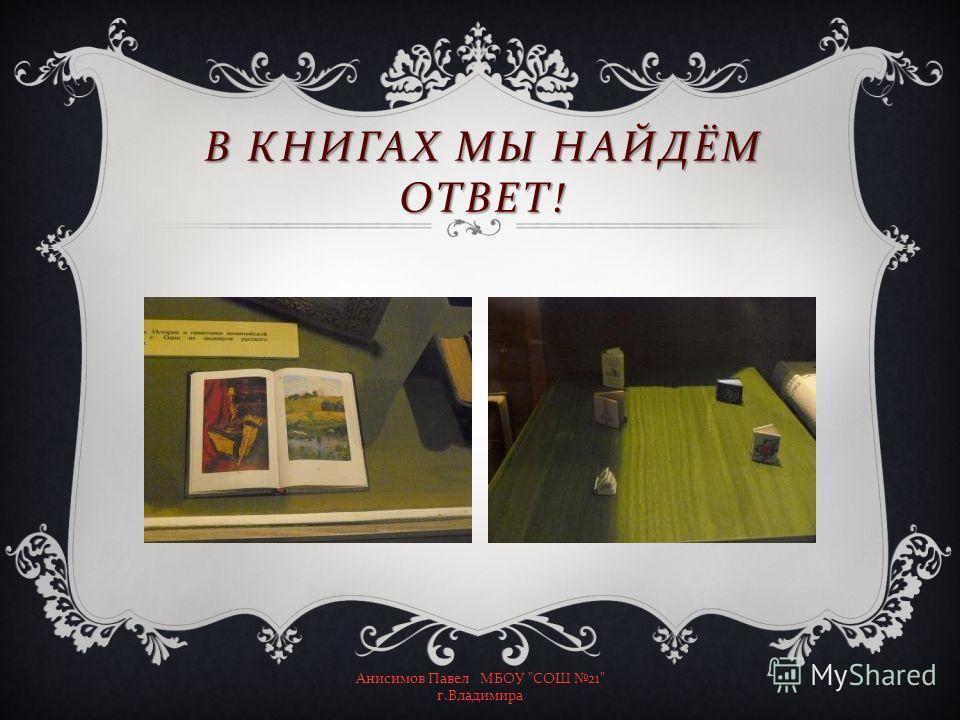 В КНИГАХ МЫ НАЙДЁМ ОТВЕТ ! Анисимов Павел МБОУ  СОШ 21 г. Владимира