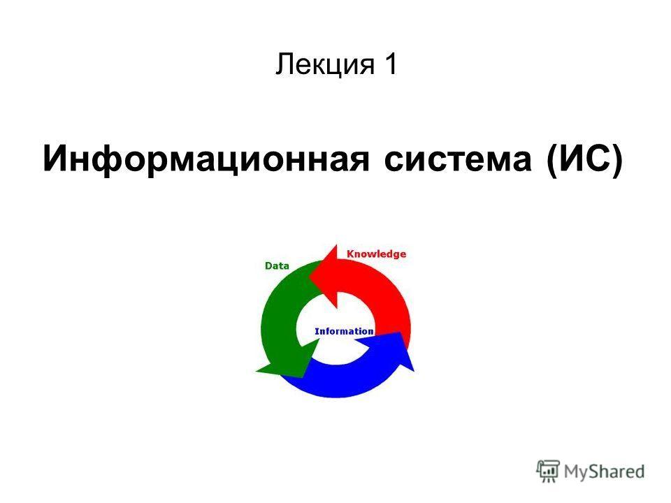 Информационная система (ИС) Лекция 1