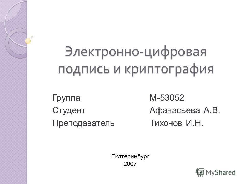 Электронно - цифровая подпись и криптография ГруппаМ-53052 СтудентАфанасьева А.В. ПреподавательТихонов И.Н. Екатеринбург 2007
