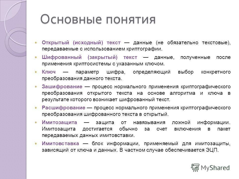 Открытый (исходный) текст данные (не обязательно текстовые), передаваемые с использованием криптографии. Шифрованный (закрытый) текст данные, полученные после применения криптосистемы с указанным ключом. Ключ параметр шифра, определяющий выбор конкре