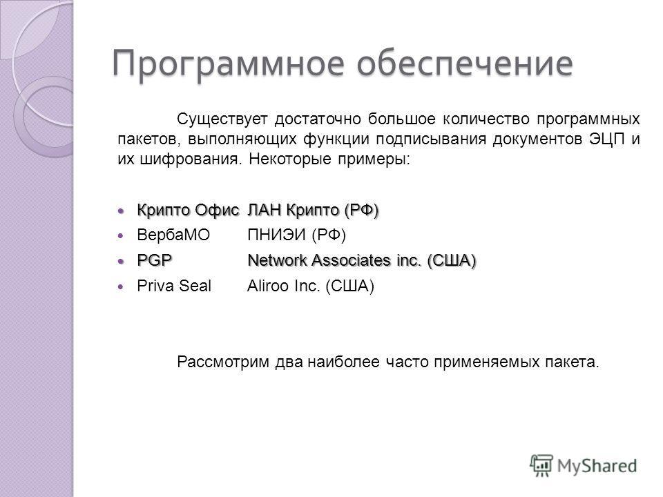Программное обеспечение Существует достаточно большое количество программных пакетов, выполняющих функции подписывания документов ЭЦП и их шифрования. Некоторые примеры: Крипто ОфисЛАН Крипто (РФ) Крипто ОфисЛАН Крипто (РФ) ВербаМОПНИЭИ (РФ) PGPNetwo
