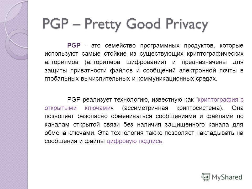 PGP – Pretty Good Privacy PGP - это семейство программных продуктов, которые используют самые стойкие из существующих криптографических алгоритмов (алгоритмов шифрования) и предназначены для защиты приватности файлов и сообщений электронной почты в г