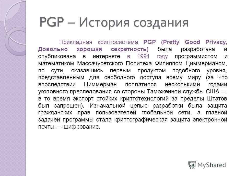 PGP – История создания Прикладная криптосистема PGP (Pretty Good Privacy, Довольно хорошая секретность) была разработана и опубликована в интернете в 1991 году программистом и математиком Массачусетского Политеха Филиппом Циммерманом, по сути, оказав