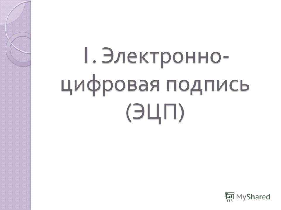 1. Электронно - цифровая подпись ( ЭЦП )