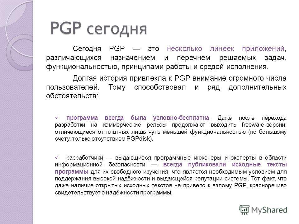 PGP сегодня Сегодня PGP это несколько линеек приложений, различающихся назначением и перечнем решаемых задач, функциональностью, принципами работы и средой исполнения. Долгая история привлекла к PGP внимание огромного числа пользователей. Тому способ