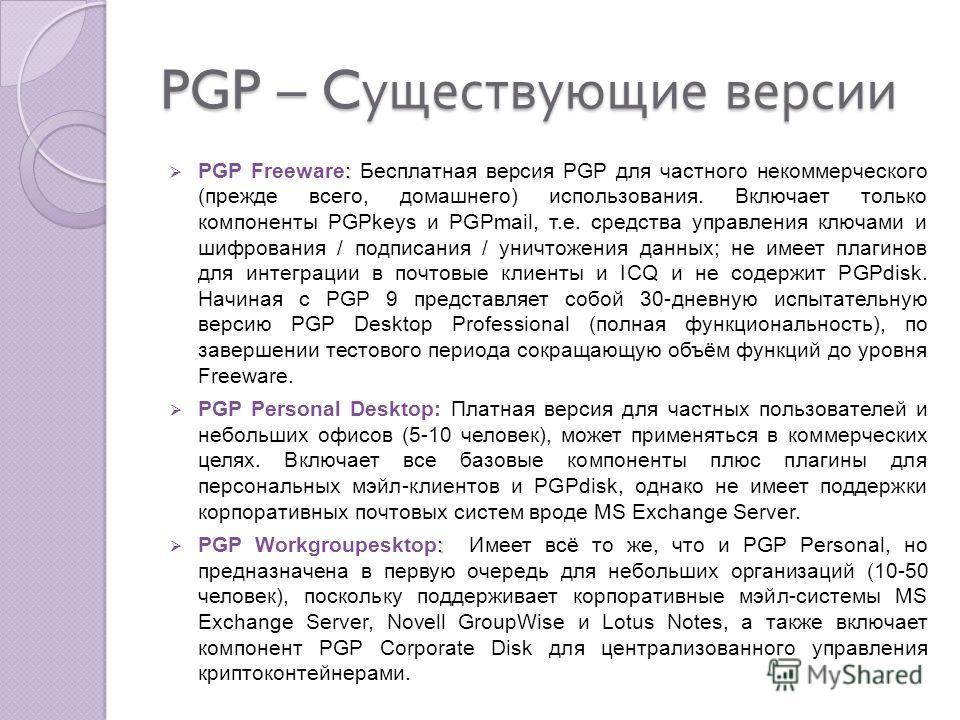PGP – C уществующие версии : PGP Freeware: Бесплатная версия PGP для частного некоммерческого (прежде всего, домашнего) использования. Включает только компоненты PGPkeys и PGPmail, т.е. средства управления ключами и шифрования / подписания / уничтоже