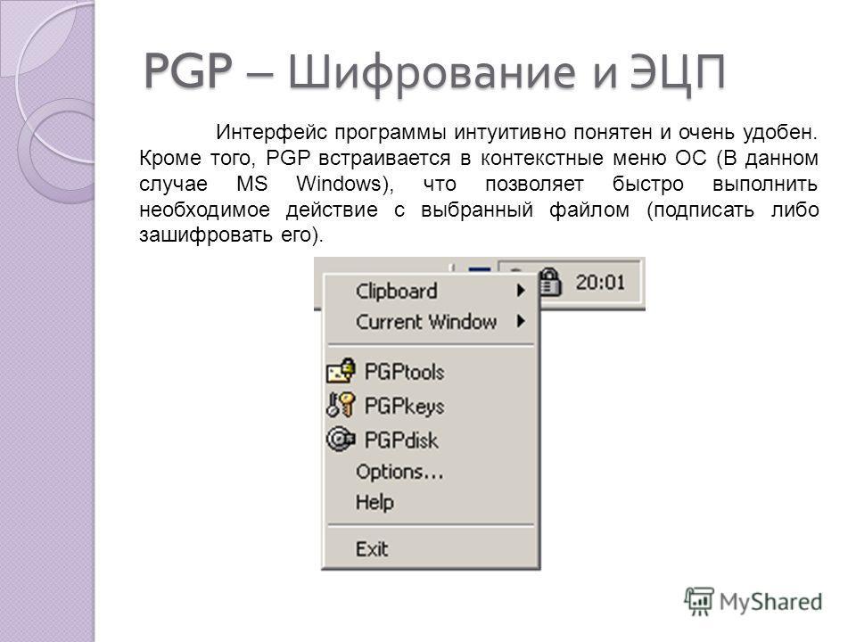 PGP – Шифрование и ЭЦП Интерфейс программы интуитивно понятен и очень удобен. Кроме того, PGP встраивается в контекстные меню ОС (В данном случае MS Windows), что позволяет быстро выполнить необходимое действие с выбранный файлом (подписать либо заши