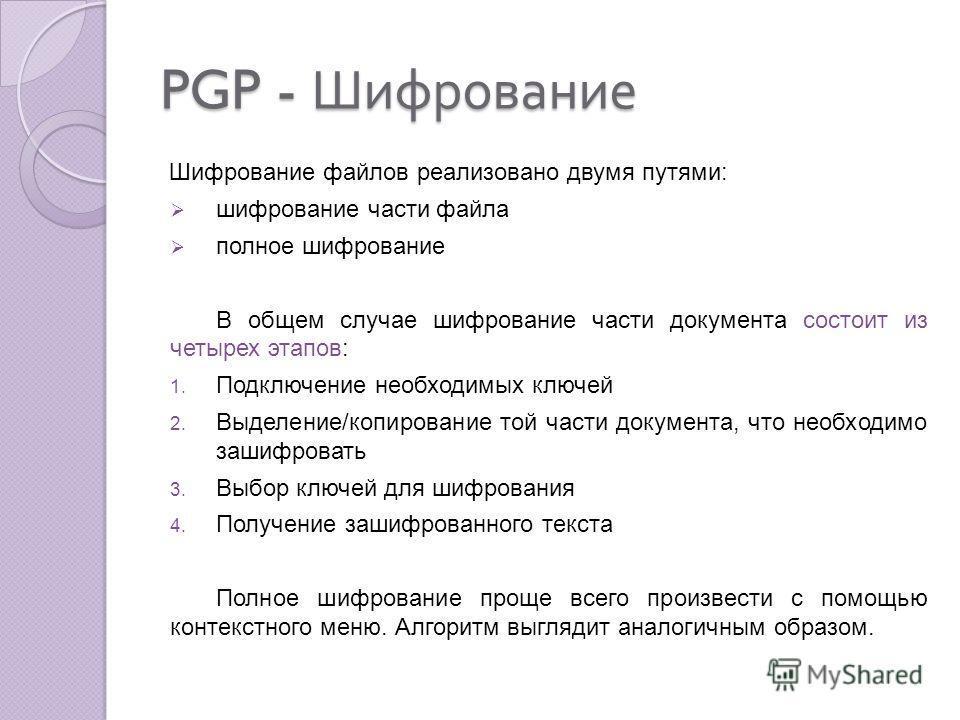 PGP - Шифрование Шифрование файлов реализовано двумя путями: шифрование части файла полное шифрование В общем случае шифрование части документа состоит из четырех этапов: 1. Подключение необходимых ключей 2. Выделение/копирование той части документа,