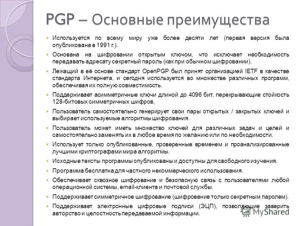 PGP – Основные преимущества Используется по всему миру уже более десяти лет (первая версия была опубликована в 1991 г.). Основана на шифровании открытым ключом, что исключает необходимость передавать адресату секретный пароль (как при обычном шифрова