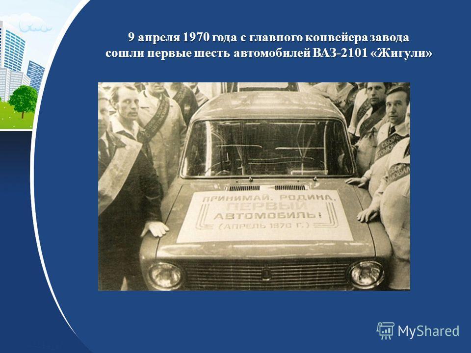 9 апреля 1970 года с главного конвейера завода сошли первые шесть автомобилей ВАЗ-2101 «Жигули»