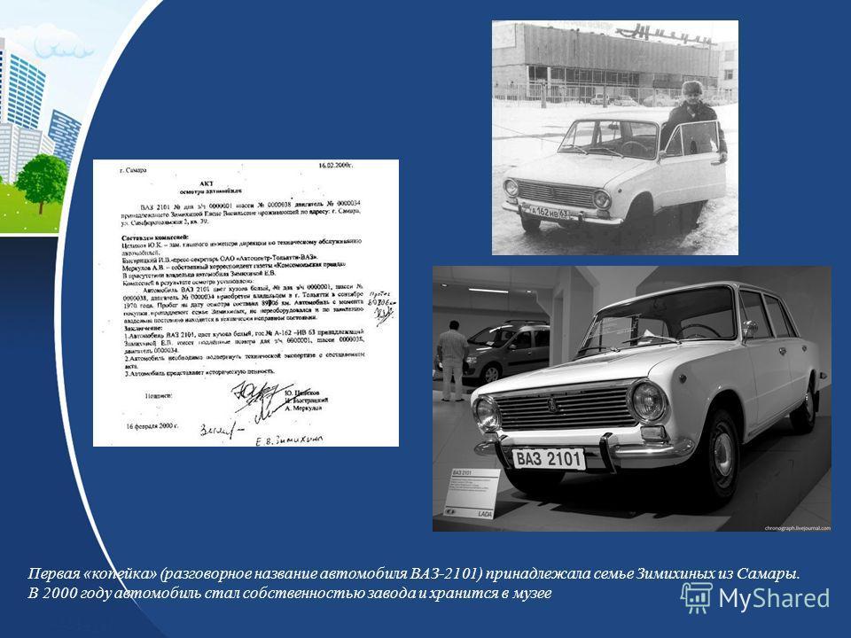 Первая «копейка» (разговорное название автомобиля ВАЗ-2101) принадлежала семье Зимихиных из Самары. В 2000 году автомобиль стал собственностью завода и хранится в музее