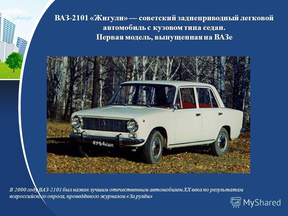 ВАЗ-2101 «Жигули» советский заднеприводный легковой автомобиль с кузовом типа седан. Первая модель, выпущенная на ВАЗе В 2000 году ВАЗ-2101 был назван лучшим отечественным автомобилем XX века по результатам всероссийского опроса, проведённого журнало