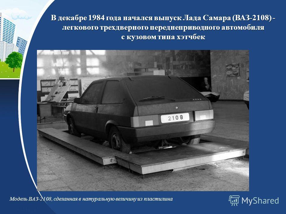В декабре 1984 года начался выпуск Лада Самара (ВАЗ-2108) - легкового трехдверного переднеприводного автомобиля с кузовом типа хэтчбек Модель ВАЗ-2108, сделанная в натуральную величину из пластилина