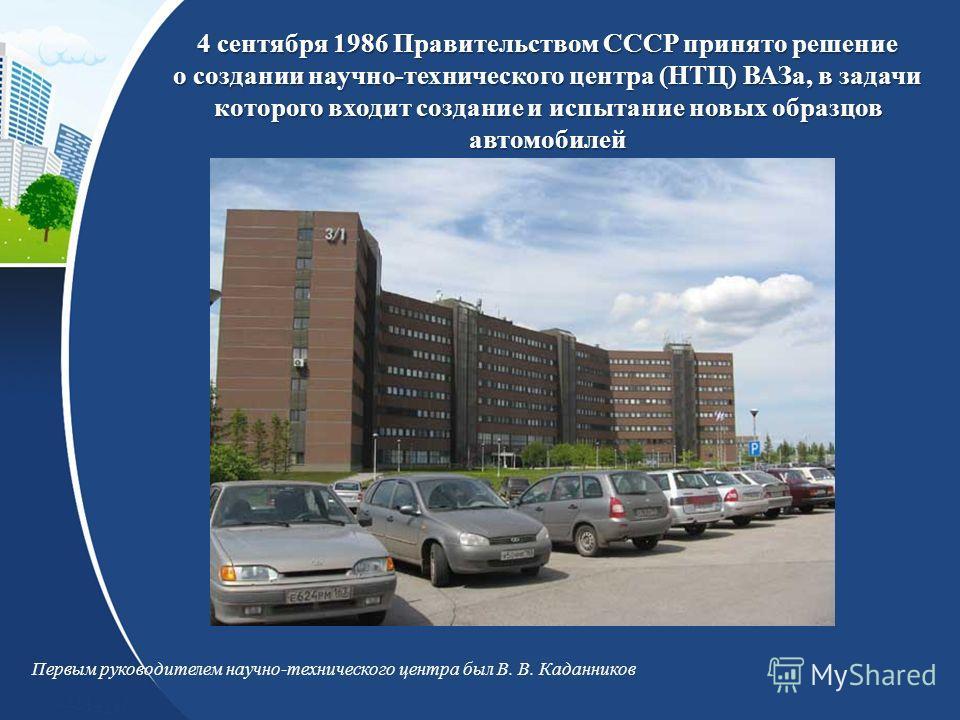 4 сентября 1986 Правительством СССР принято решение о создании научно-технического центра (НТЦ) ВАЗа, в задачи которого входит создание и испытание новых образцов автомобилей Первым руководителем научно-технического центра был В. В. Каданников