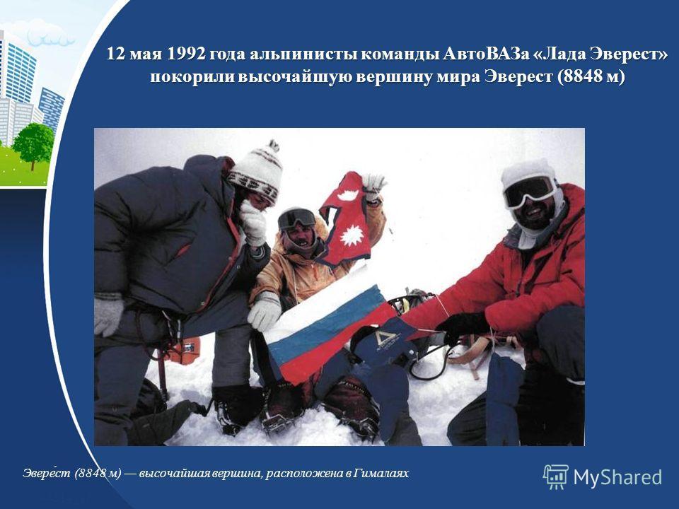 12 мая 1992 года альпинисты команды АвтоВАЗа «Лада Эверест» покорили высочайшую вершину мира Эверест (8848 м) Эвере́ст (8848 м) высочайшая вершина, расположена в Гималаях