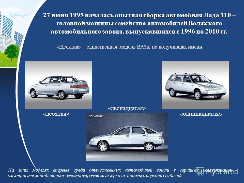 27 июня 1995 началась опытная сборка автомобиля Лада 110 – головной машины семейства автомобилей Волжского автомобильного завода, выпускавшихся с 1996 по 2010 гг. На этих моделях впервые среди отечественных автомобилей вошли в серийные комплектации э