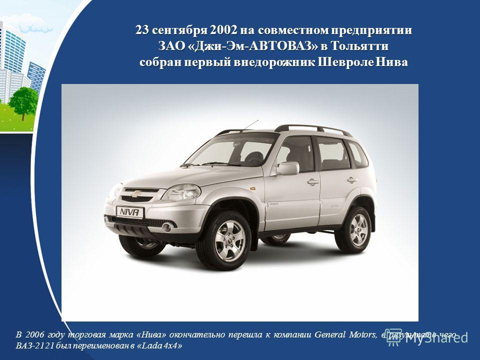 23 сентября 2002 на совместном предприятии ЗАО «Джи-Эм-АВТОВАЗ» в Тольятти собран первый внедорожник Шевроле Нива В 2006 году торговая марка «Нива» окончательно перешла к компании General Motors, в результате чего ВАЗ-2121 был переименован в «Lada 4x