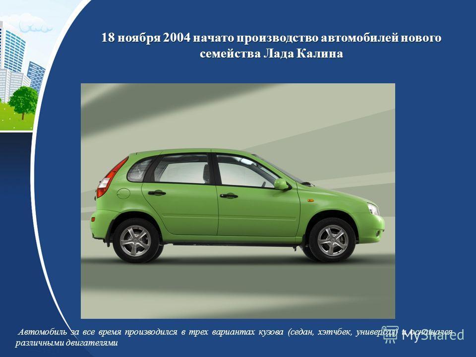 18 ноября 2004 начато производство автомобилей нового семейства Лада Калина Автомобиль за все время производился в трех вариантах кузова (седан, хэтчбек, универсал) и оснащался различными двигателями