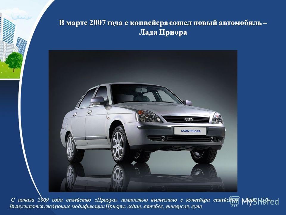 В марте 2007 года с конвейера сошел новый автомобиль – Лада Приора С начала 2009 года семейство «Приора» полностью вытеснило с конвейера семейство «Лада 110». Выпускаются следующие модификации Приоры: седан, хэтчбек, универсал, купе