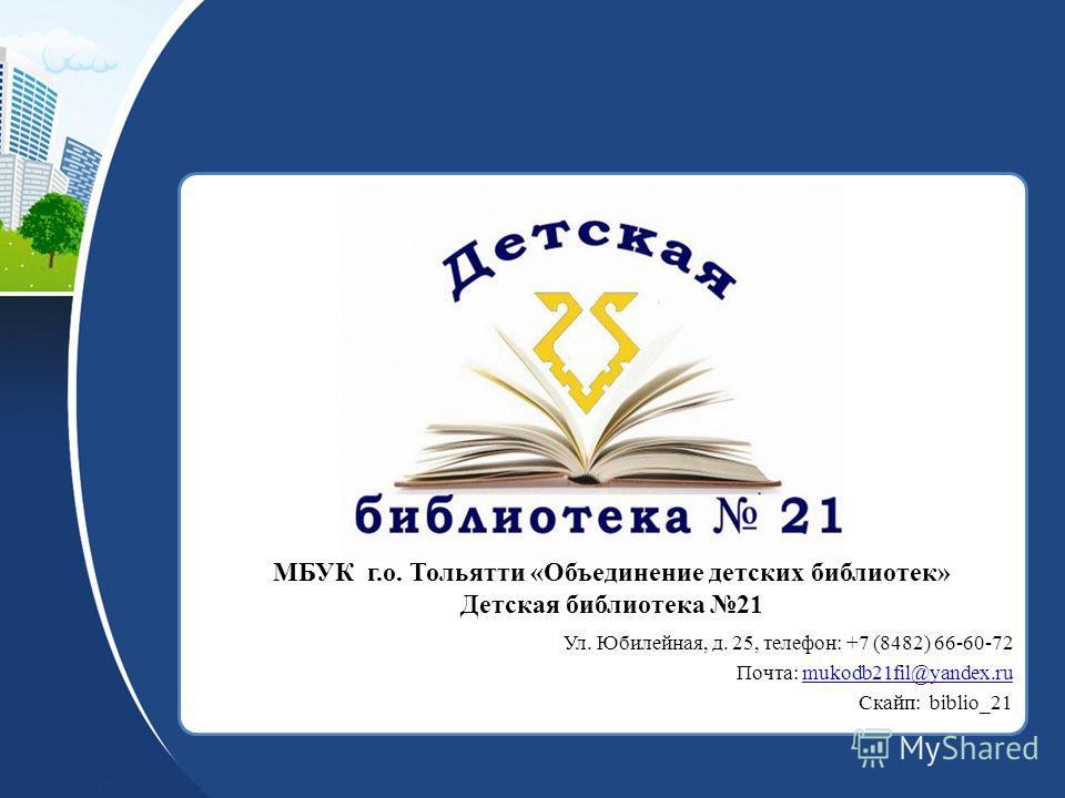 МБУК г.о. Тольятти «Объединение детских библиотек» Детская библиотека 21 Ул. Юбилейная, д. 25, телефон: +7 (8482) 66-60-72 Почта: mukodb21fil@yandex.rumukodb21fil@yandex.ru Скайп: biblio_21