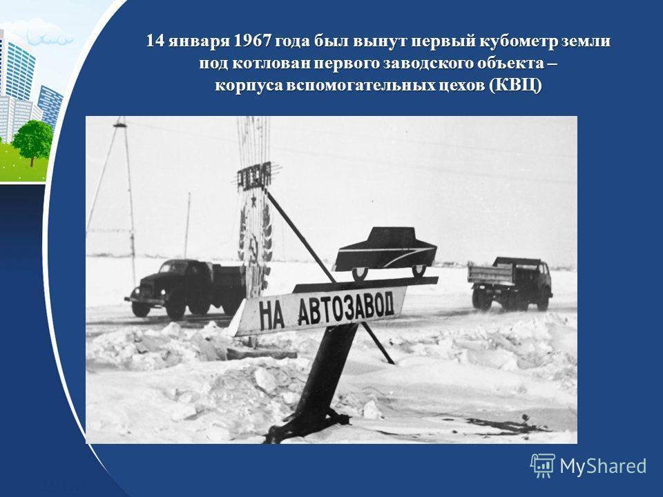 14 января 1967 года был вынут первый кубометр земли под котлован первого заводского объекта – корпуса вспомогательных цехов (КВЦ)