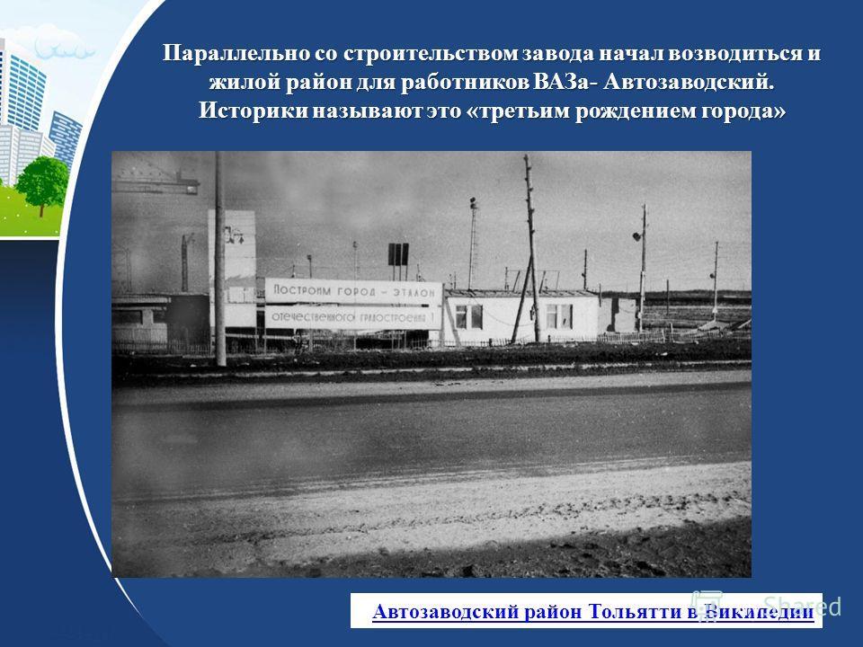 Параллельно со строительством завода начал возводиться и жилой район для работников ВАЗа- Автозаводский. Историки называют это «третьим рождением города» Автозаводский район Тольятти в Википедии