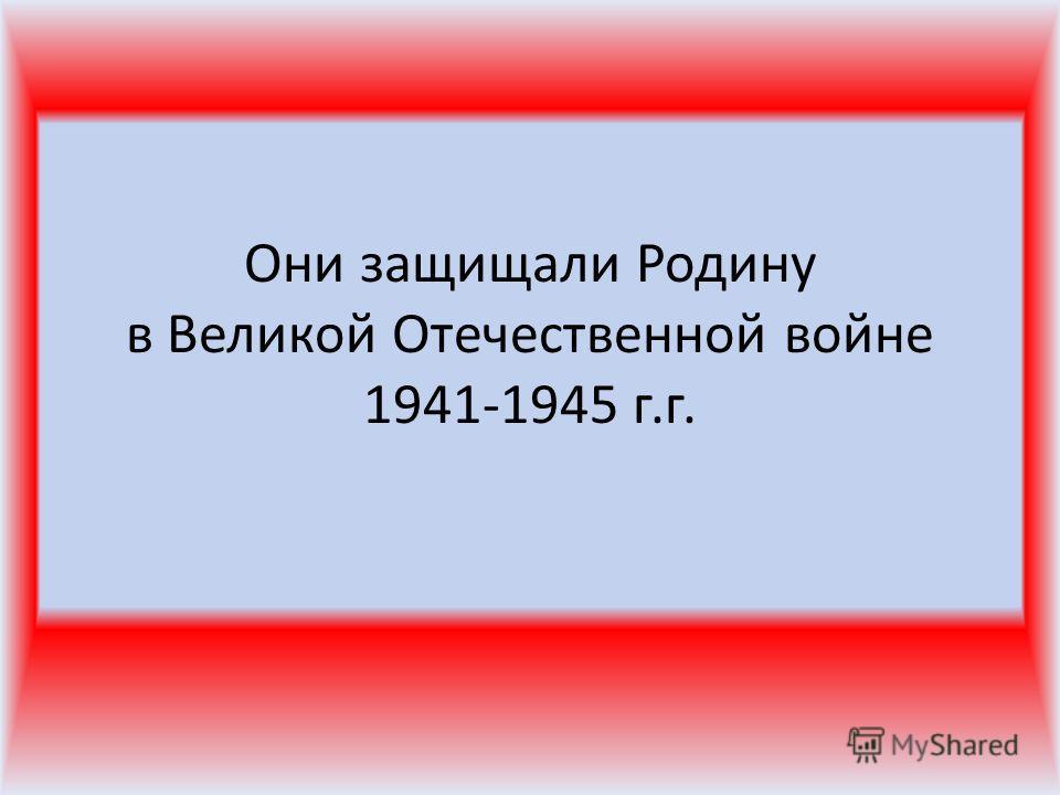 Они защищали Родину в Великой Отечественной войне 1941-1945 г.г.