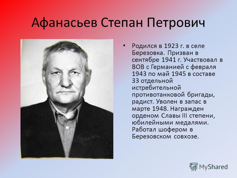 Афанасьев Степан Петрович Родился в 1923 г. в селе Березовка. Призван в сентябре 1941 г. Участвовал в ВОВ с Германией с февраля 1943 по май 1945 в составе 33 отдельной истребительной противотанковой бригады, радист. Уволен в запас в марте 1948. Награ