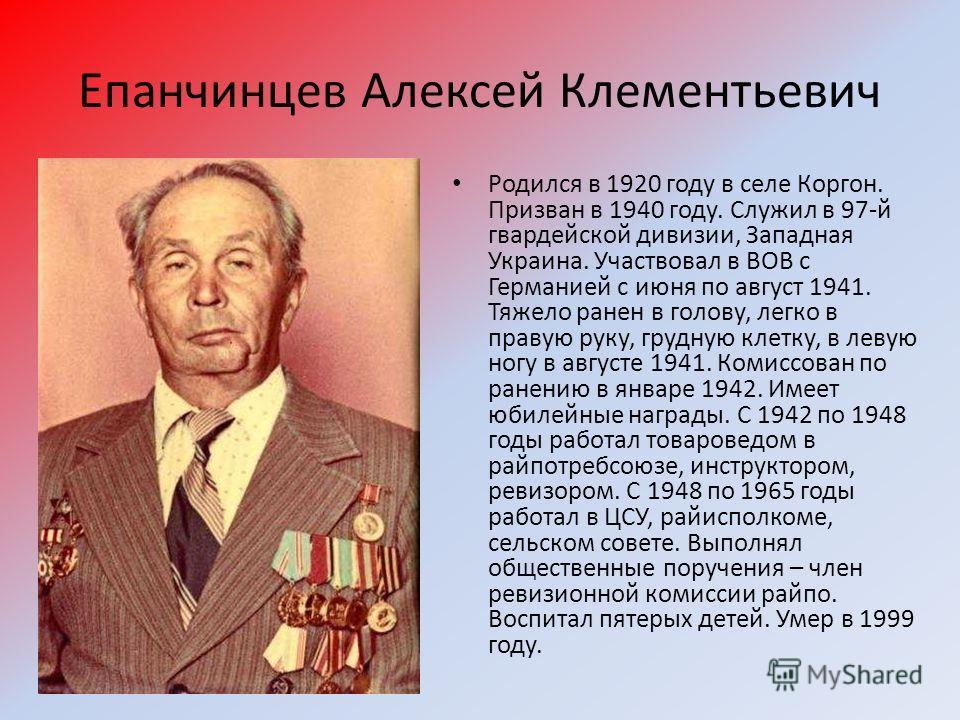 Епанчинцев Алексей Клементьевич Родился в 1920 году в селе Коргон. Призван в 1940 году. Служил в 97-й гвардейской дивизии, Западная Украина. Участвовал в ВОВ с Германией с июня по август 1941. Тяжело ранен в голову, легко в правую руку, грудную клетк
