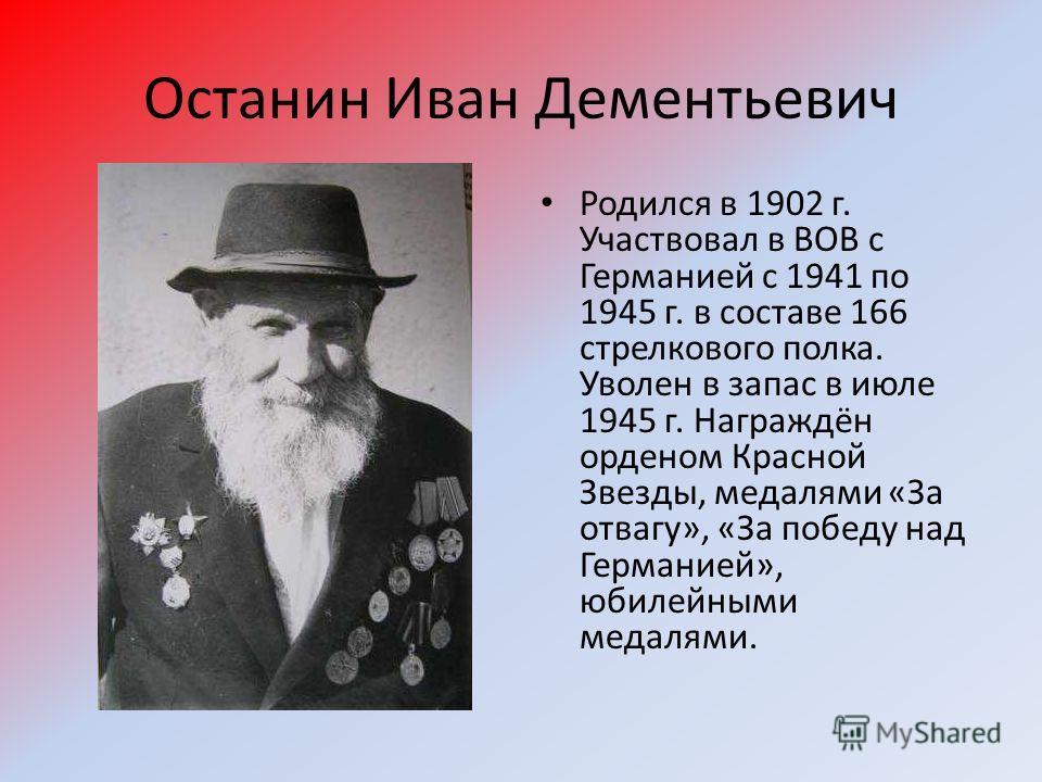 Останин Иван Дементьевич Родился в 1902 г. Участвовал в ВОВ с Германией с 1941 по 1945 г. в составе 166 стрелкового полка. Уволен в запас в июле 1945 г. Награждён орденом Красной Звезды, медалями «За отвагу», «За победу над Германией», юбилейными мед