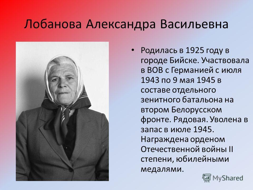 Лобанова Александра Васильевна Родилась в 1925 году в городе Бийске. Участвовала в ВОВ с Германией с июля 1943 по 9 мая 1945 в составе отдельного зенитного батальона на втором Белорусском фронте. Рядовая. Уволена в запас в июле 1945. Награждена орден