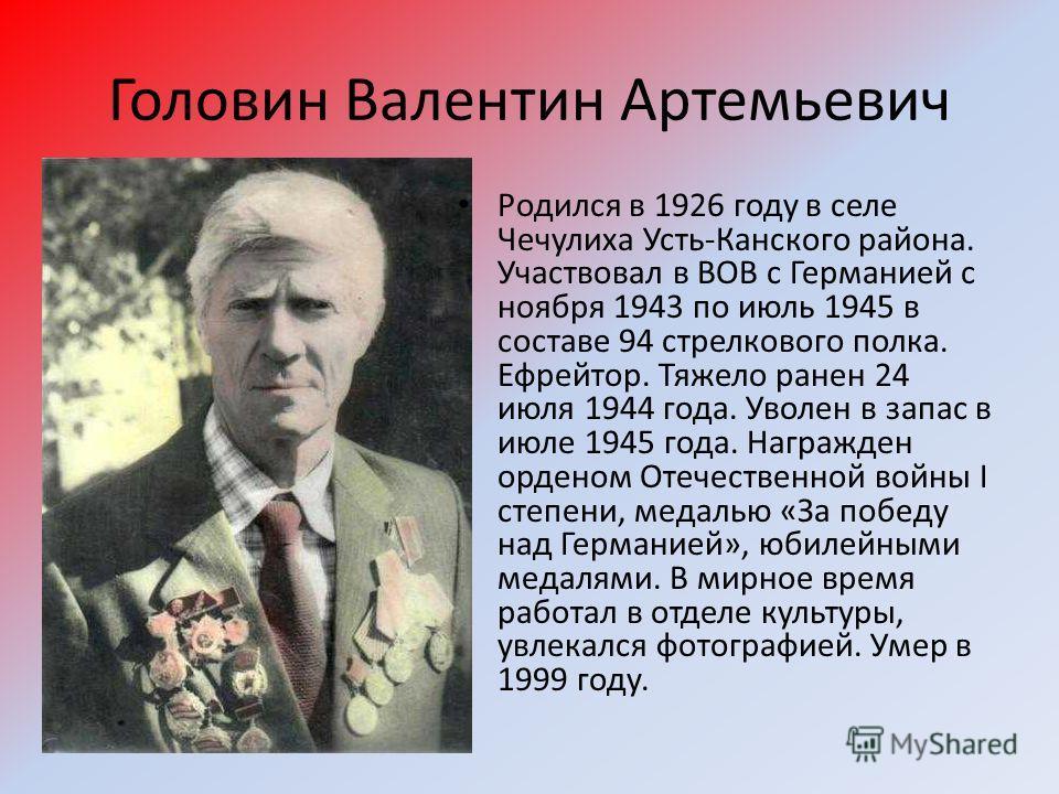 Головин Валентин Артемьевич Родился в 1926 году в селе Чечулиха Усть-Канского района. Участвовал в ВОВ с Германией с ноября 1943 по июль 1945 в составе 94 стрелкового полка. Ефрейтор. Тяжело ранен 24 июля 1944 года. Уволен в запас в июле 1945 года. Н